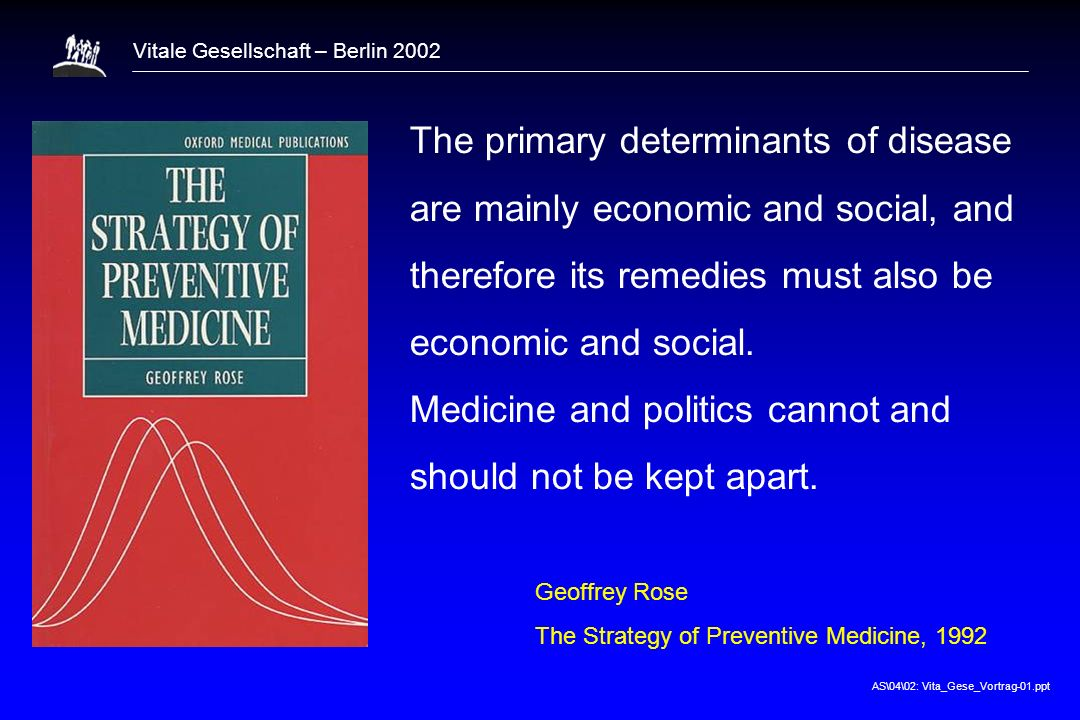 AS\04\02: Vita_Gese_Vortrag-01.ppt Vitale Gesellschaft – Berlin 2002 The primary determinants of disease are mainly economic and social, and therefore