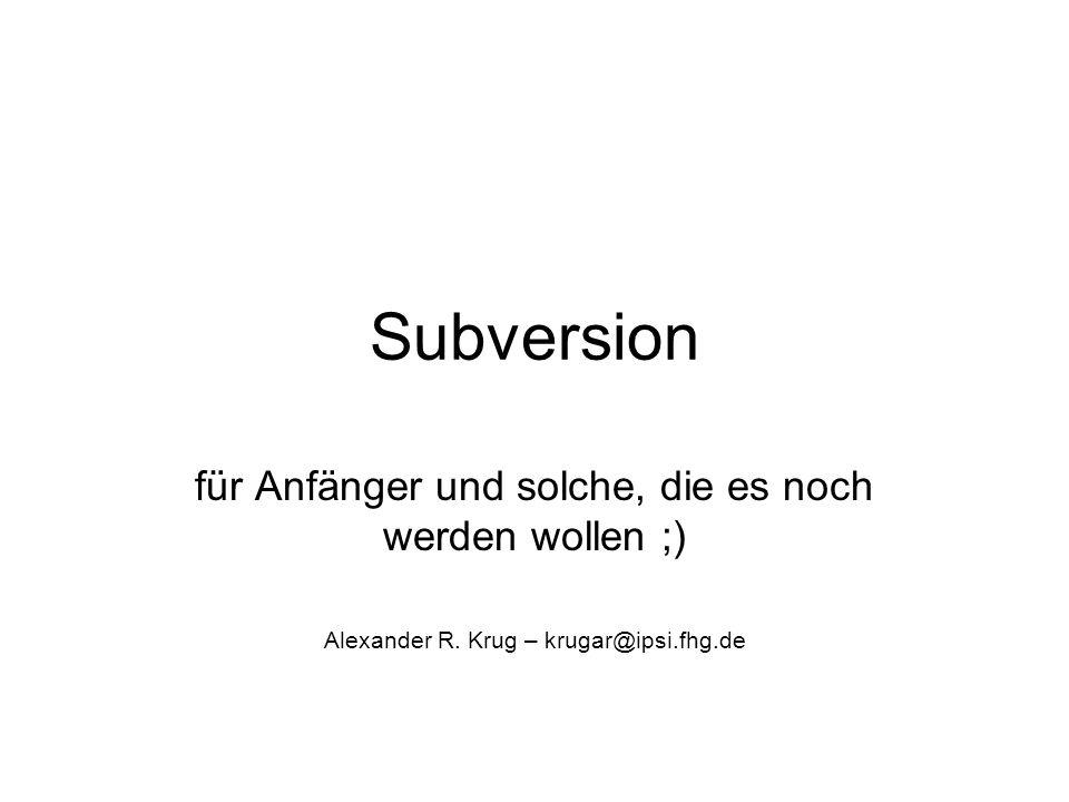 Subversion für Anfänger und solche, die es noch werden wollen ;) Alexander R. Krug – krugar@ipsi.fhg.de