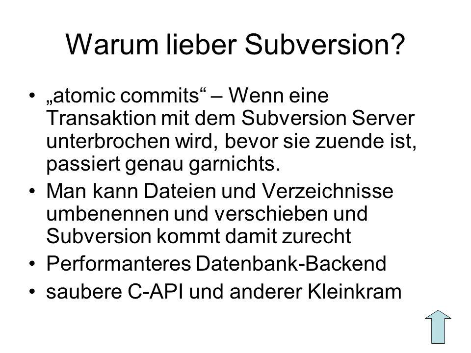 Warum lieber Subversion? atomic commits – Wenn eine Transaktion mit dem Subversion Server unterbrochen wird, bevor sie zuende ist, passiert genau garn