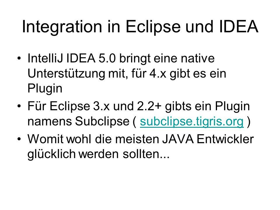 Integration in Eclipse und IDEA IntelliJ IDEA 5.0 bringt eine native Unterstützung mit, für 4.x gibt es ein Plugin Für Eclipse 3.x und 2.2+ gibts ein Plugin namens Subclipse ( subclipse.tigris.org )subclipse.tigris.org Womit wohl die meisten JAVA Entwickler glücklich werden sollten...