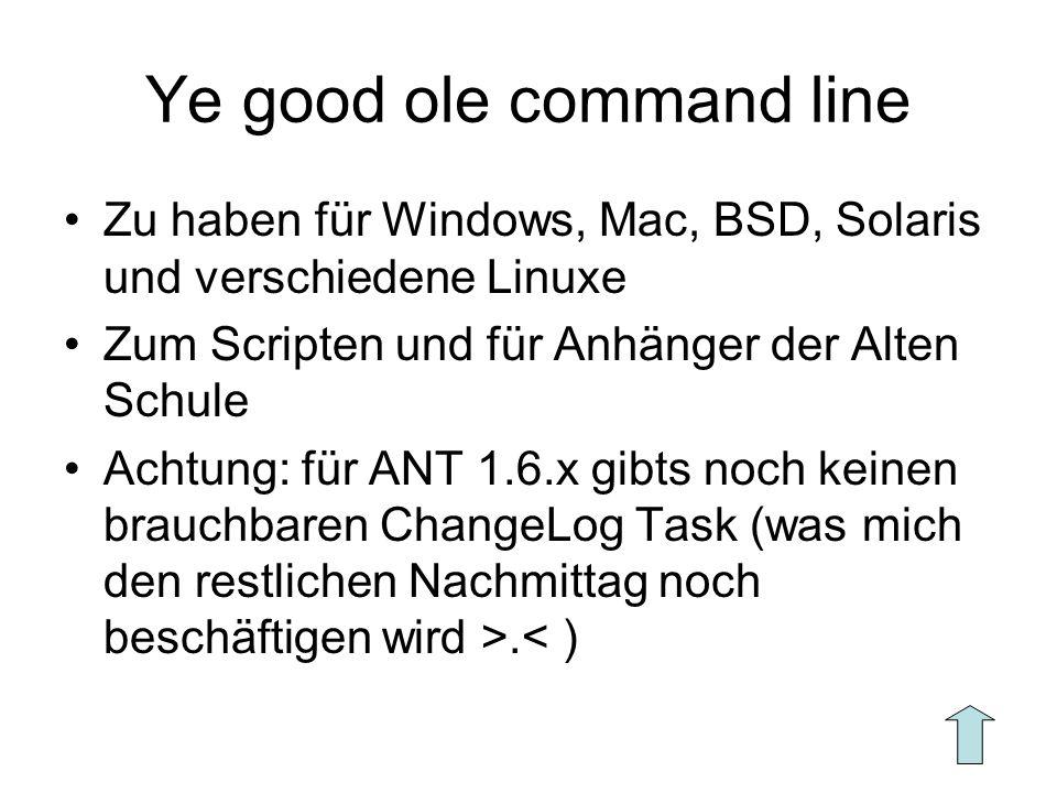 Ye good ole command line Zu haben für Windows, Mac, BSD, Solaris und verschiedene Linuxe Zum Scripten und für Anhänger der Alten Schule Achtung: für ANT 1.6.x gibts noch keinen brauchbaren ChangeLog Task (was mich den restlichen Nachmittag noch beschäftigen wird >.< )