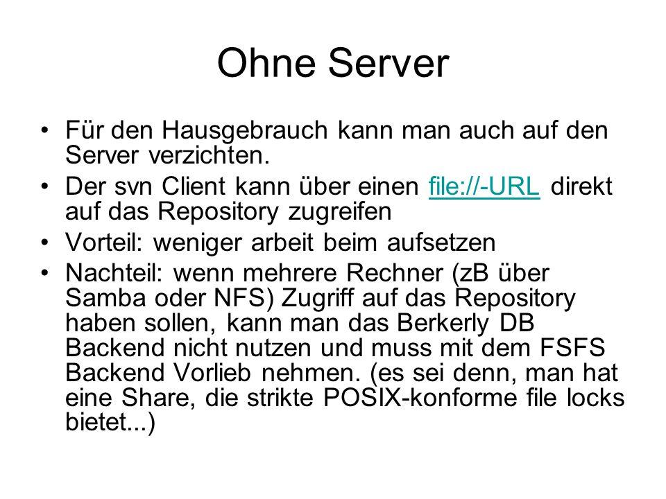 Ohne Server Für den Hausgebrauch kann man auch auf den Server verzichten. Der svn Client kann über einen file://-URL direkt auf das Repository zugreif