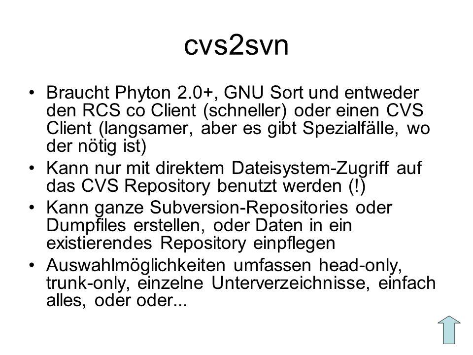 cvs2svn Braucht Phyton 2.0+, GNU Sort und entweder den RCS co Client (schneller) oder einen CVS Client (langsamer, aber es gibt Spezialfälle, wo der nötig ist) Kann nur mit direktem Dateisystem-Zugriff auf das CVS Repository benutzt werden (!) Kann ganze Subversion-Repositories oder Dumpfiles erstellen, oder Daten in ein existierendes Repository einpflegen Auswahlmöglichkeiten umfassen head-only, trunk-only, einzelne Unterverzeichnisse, einfach alles, oder oder...