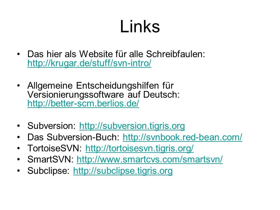 Links Das hier als Website für alle Schreibfaulen: http://krugar.de/stuff/svn-intro/ http://krugar.de/stuff/svn-intro/ Allgemeine Entscheidungshilfen für Versionierungssoftware auf Deutsch: http://better-scm.berlios.de/ http://better-scm.berlios.de/ Subversion: http://subversion.tigris.orghttp://subversion.tigris.org Das Subversion-Buch: http://svnbook.red-bean.com/http://svnbook.red-bean.com/ TortoiseSVN: http://tortoisesvn.tigris.org/http://tortoisesvn.tigris.org/ SmartSVN: http://www.smartcvs.com/smartsvn/http://www.smartcvs.com/smartsvn/ Subclipse: http://subclipse.tigris.orghttp://subclipse.tigris.org