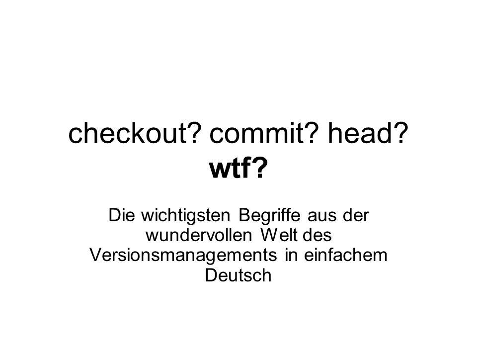 checkout? commit? head? wtf? Die wichtigsten Begriffe aus der wundervollen Welt des Versionsmanagements in einfachem Deutsch