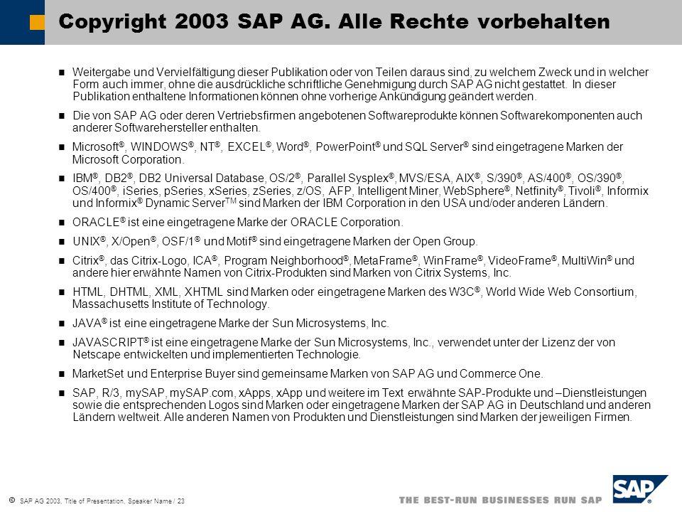 SAP AG 2003, Title of Presentation, Speaker Name / 23 Weitergabe und Vervielfältigung dieser Publikation oder von Teilen daraus sind, zu welchem Zweck und in welcher Form auch immer, ohne die ausdrückliche schriftliche Genehmigung durch SAP AG nicht gestattet.