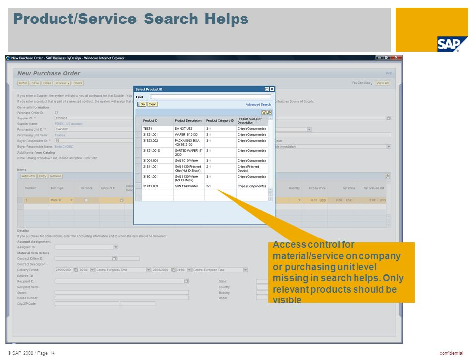 confidential© SAP 2008 / Page 14 Product/Service Search Helps Access control for material/service on company or purchasing unit level missing in search helps.