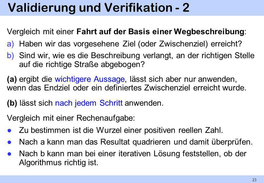 Validierung und Verifikation - 3 Man beachte aber, dass die Wörter Validierung und Verifikation auch anders gebraucht werden, nämlich Validierung als Oberbegriff für alle Prüfungen, Verifikation speziell für Prüfungen formaler Art (Programmbeweis und Ähnliches).