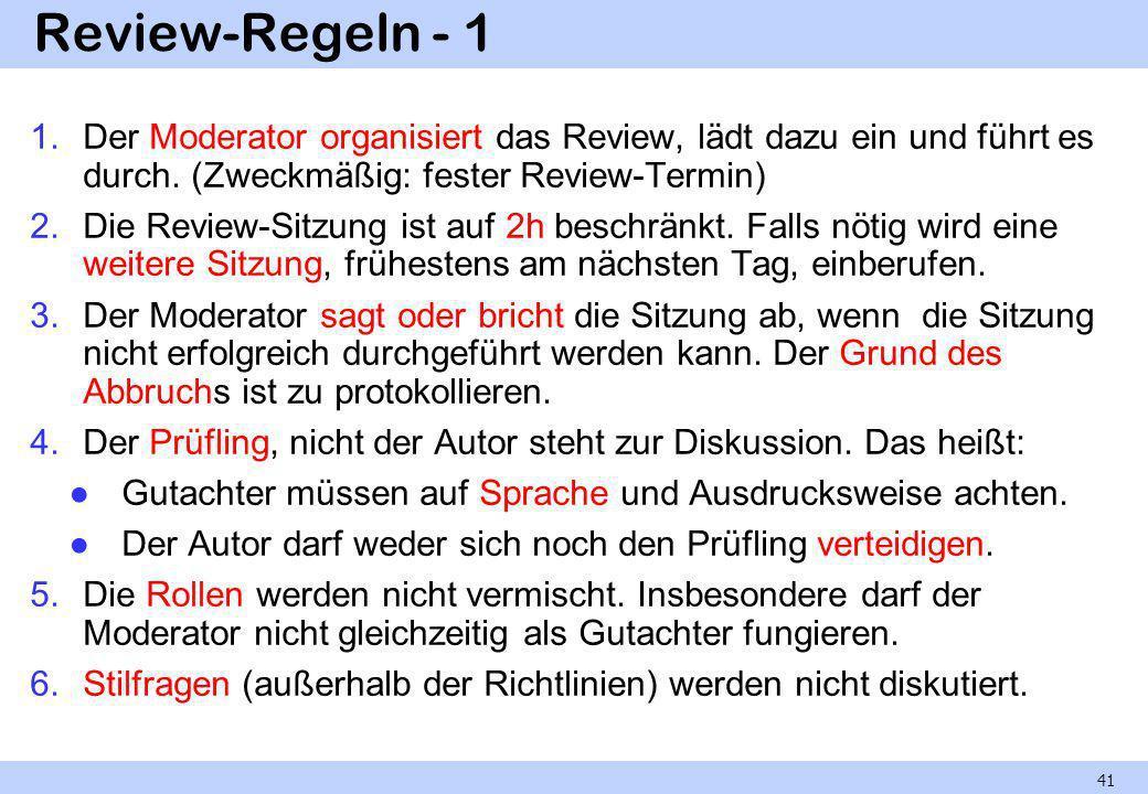 Review-Regeln - 1 1.Der Moderator organisiert das Review, lädt dazu ein und führt es durch. (Zweckmäßig: fester Review-Termin) 2.Die Review-Sitzung is