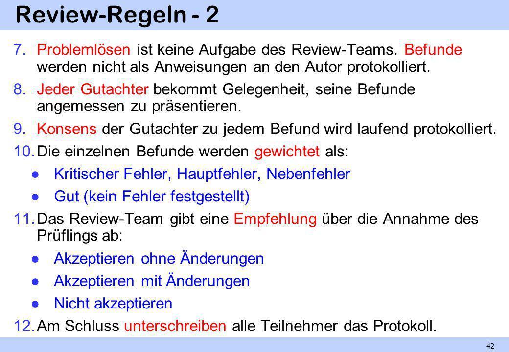 Review-Regeln - 2 7.Problemlösen ist keine Aufgabe des Review-Teams. Befunde werden nicht als Anweisungen an den Autor protokolliert. 8.Jeder Gutachte