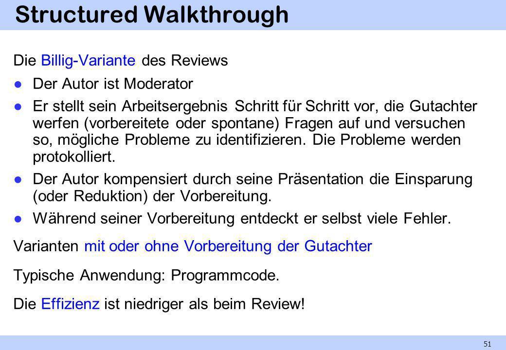 Structured Walkthrough Die Billig-Variante des Reviews Der Autor ist Moderator Er stellt sein Arbeitsergebnis Schritt für Schritt vor, die Gutachter w