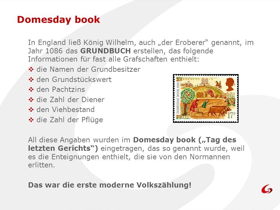 Domesday book In England ließ König Wilhelm, auch der Eroberer genannt, im Jahr 1086 das GRUNDBUCH erstellen, das folgende Informationen für fast alle