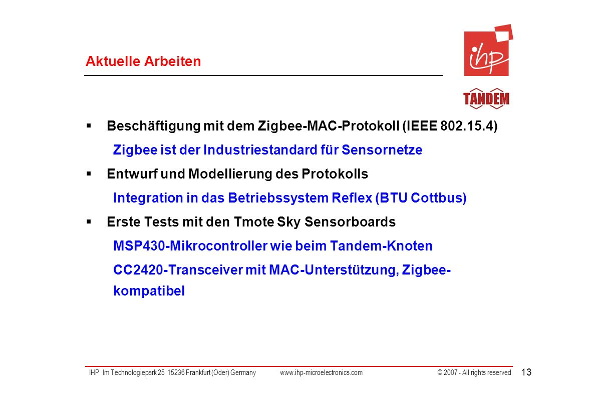 IHP Im Technologiepark 25 15236 Frankfurt (Oder) Germany www.ihp-microelectronics.com © 2007 - All rights reserved 13 Aktuelle Arbeiten Beschäftigung mit dem Zigbee-MAC-Protokoll (IEEE 802.15.4) Zigbee ist der Industriestandard für Sensornetze Entwurf und Modellierung des Protokolls Integration in das Betriebssystem Reflex (BTU Cottbus) Erste Tests mit den Tmote Sky Sensorboards MSP430-Mikrocontroller wie beim Tandem-Knoten CC2420-Transceiver mit MAC-Unterstützung, Zigbee- kompatibel
