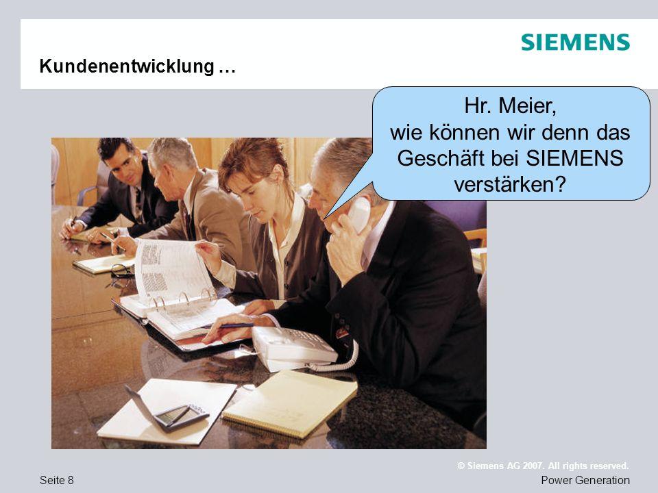 Seite 8Power Generation © Siemens AG 2007. All rights reserved. Kundenentwicklung … Hr. Meier, wie können wir denn das Geschäft bei SIEMENS verstärken