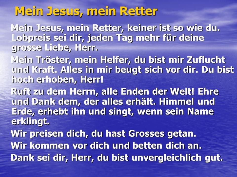 Mein Jesus, mein Retter Mein Jesus, mein Retter, keiner ist so wie du.