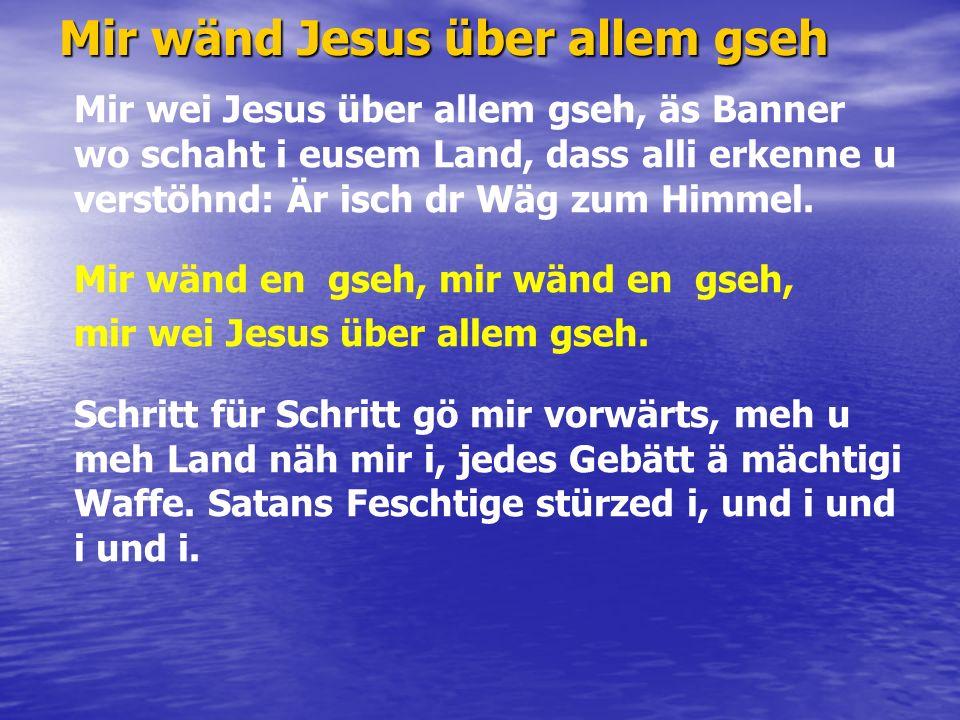 Mir wänd Jesus über allem gseh Mir wei Jesus über allem gseh, äs Banner wo schaht i eusem Land, dass alli erkenne u verstöhnd: Är isch dr Wäg zum Himmel.