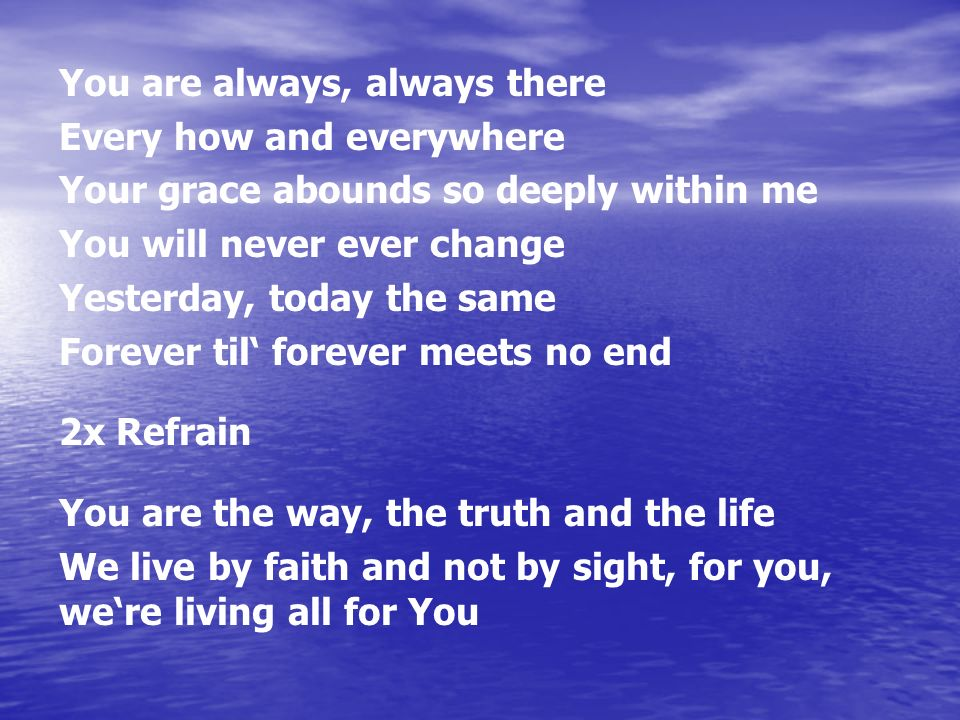 You are always, always there Every how and everywhere Your grace abounds so deeply within me You will never ever change Yesterday, today the same Forever til forever meets no end 2x Refrain You are the way, the truth and the life We live by faith and not by sight, for you, were living all for You