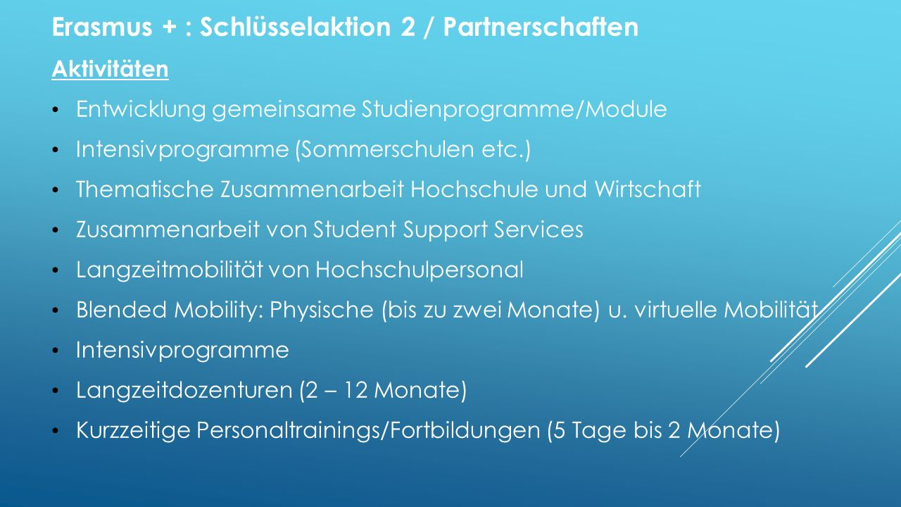 Erasmus + : Schlüsselaktion 2 / Partnerschaften Aktivitäten Entwicklung gemeinsame Studienprogramme/Module Intensivprogramme (Sommerschulen etc.) Thematische Zusammenarbeit Hochschule und Wirtschaft Zusammenarbeit von Student Support Services Langzeitmobilität von Hochschulpersonal Blended Mobility: Physische (bis zu zwei Monate) u.