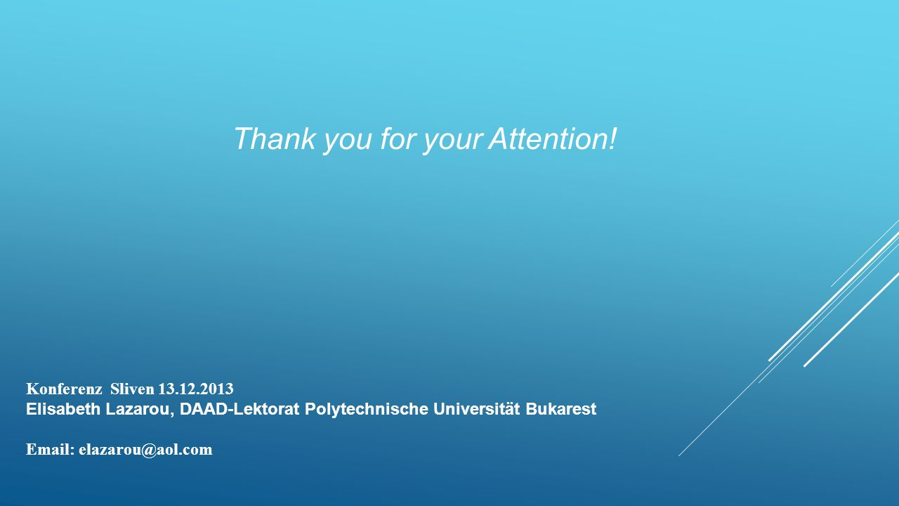 Thank you for your Attention! Konferenz Sliven 13.12.2013 Elisabeth Lazarou, DAAD-Lektorat Polytechnische Universität Bukarest Email: elazarou@aol.com