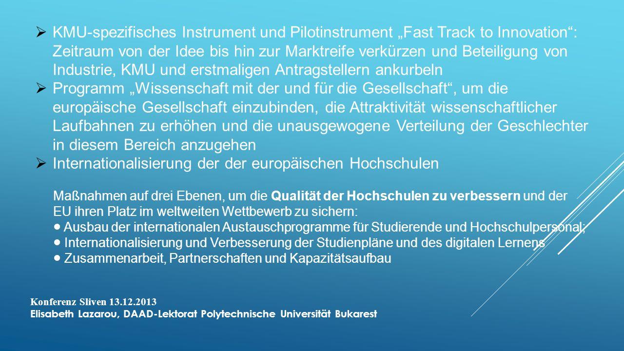 KMU-spezifisches Instrument und Pilotinstrument Fast Track to Innovation: Zeitraum von der Idee bis hin zur Marktreife verkürzen und Beteiligung von Industrie, KMU und erstmaligen Antragstellern ankurbeln Programm Wissenschaft mit der und für die Gesellschaft, um die europäische Gesellschaft einzubinden, die Attraktivität wissenschaftlicher Laufbahnen zu erhöhen und die unausgewogene Verteilung der Geschlechter in diesem Bereich anzugehen Internationalisierung der der europäischen Hochschulen Maßnahmen auf drei Ebenen, um die Qualität der Hochschulen zu verbessern und der EU ihren Platz im weltweiten Wettbewerb zu sichern: Ausbau der internationalen Austauschprogramme für Studierende und Hochschulpersonal; Internationalisierung und Verbesserung der Studienpläne und des digitalen Lernens Zusammenarbeit, Partnerschaften und Kapazitätsaufbau Konferenz Sliven 13.12.2013 Elisabeth Lazarou, DAAD-Lektorat Polytechnische Universität Bukarest