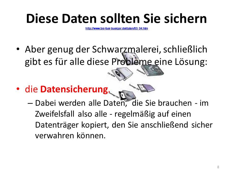 Diese Daten sollten Sie sichern http://www.bsi-fuer-buerger.de/daten/03_04.htm http://www.bsi-fuer-buerger.de/daten/03_04.htm Aber genug der Schwarzma