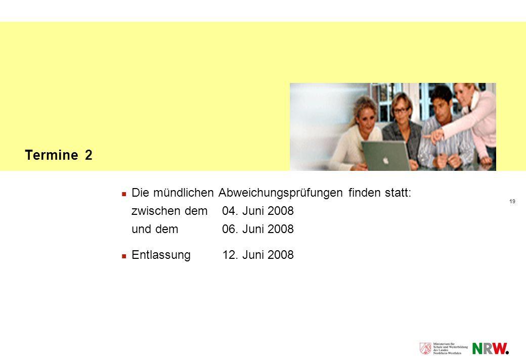 19 Termine 2 Die mündlichen Abweichungsprüfungen finden statt: zwischen dem 04. Juni 2008 und dem 06. Juni 2008 Entlassung 12. Juni 2008