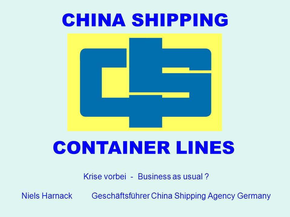 CHINA SHIPPING CONTAINER LINES Krise vorbei - Business as usual ? Niels Harnack Geschäftsführer China Shipping Agency Germany