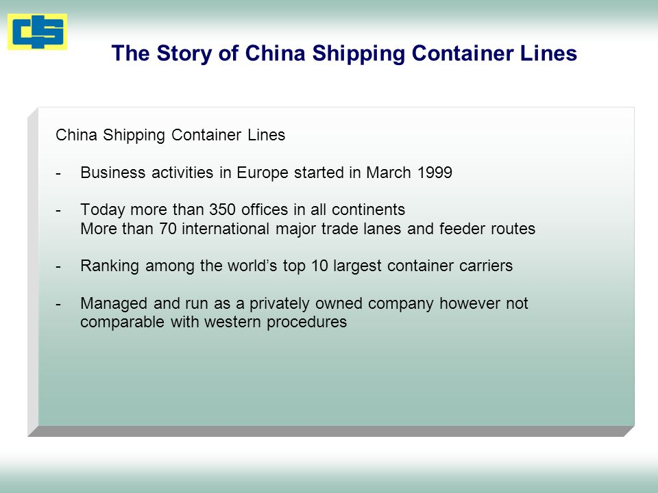 The Story of China Shipping Container Lines China Shipping Container Lines -Business activities in Europe started in March 1999 -Today more than 350 offices in all continents More than 70 international major trade lanes and feeder routes -Ranking among the worlds top 10 largest container carriers -Managed and run as a privately owned company however not comparable with western procedures