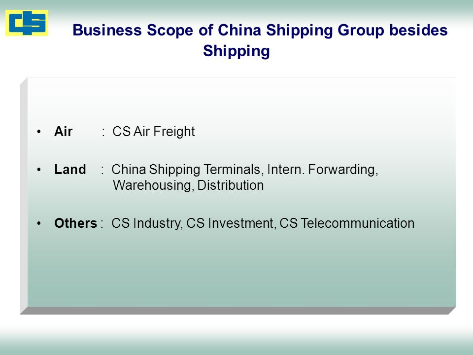 Air : CS Air Freight Land : China Shipping Terminals, Intern. Forwarding, Warehousing, Distribution Others : CS Industry, CS Investment, CS Telecommun