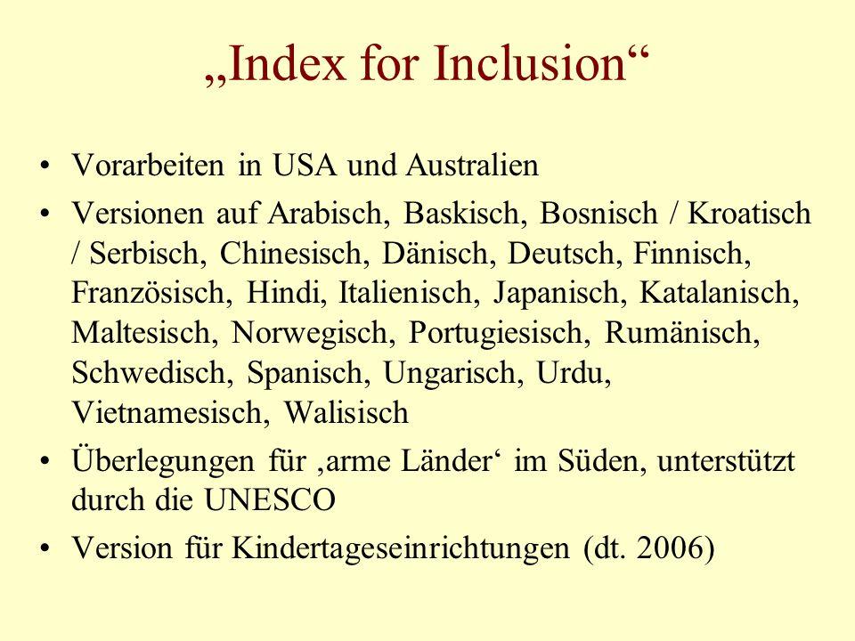 Index for Inclusion Vorarbeiten in USA und Australien Versionen auf Arabisch, Baskisch, Bosnisch / Kroatisch / Serbisch, Chinesisch, Dänisch, Deutsch, Finnisch, Französisch, Hindi, Italienisch, Japanisch, Katalanisch, Maltesisch, Norwegisch, Portugiesisch, Rumänisch, Schwedisch, Spanisch, Ungarisch, Urdu, Vietnamesisch, Walisisch Überlegungen für arme Länder im Süden, unterstützt durch die UNESCO Version für Kindertageseinrichtungen (dt.