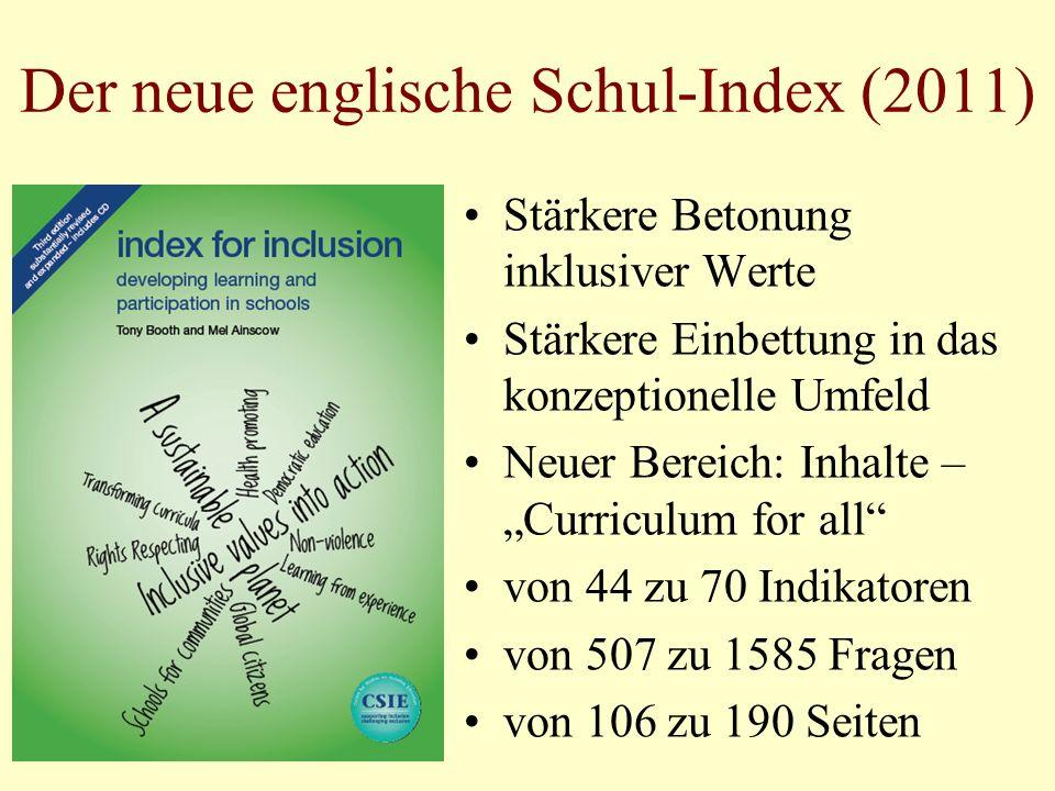 Der neue englische Schul-Index (2011) Stärkere Betonung inklusiver Werte Stärkere Einbettung in das konzeptionelle Umfeld Neuer Bereich: Inhalte – Curriculum for all von 44 zu 70 Indikatoren von 507 zu 1585 Fragen von 106 zu 190 Seiten