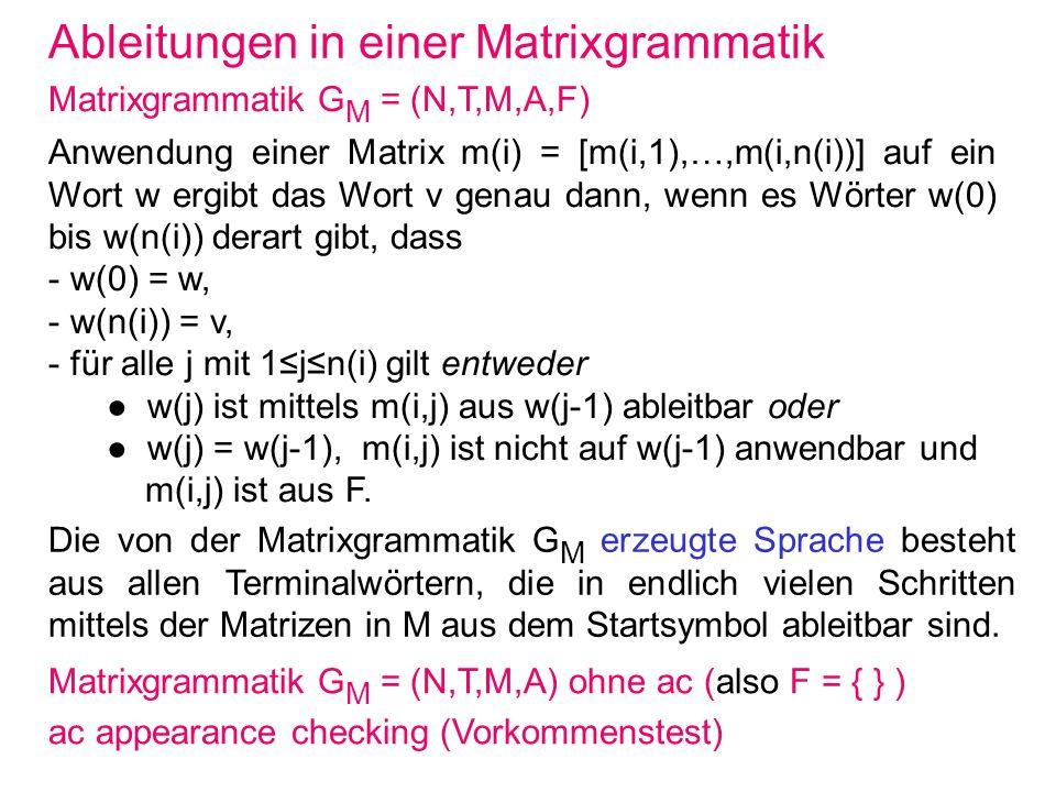 Ableitungen in einer Matrixgrammatik Matrixgrammatik G M = (N,T,M,A,F) Anwendung einer Matrix m(i) = [m(i,1),…,m(i,n(i))] auf ein Wort w ergibt das Wo