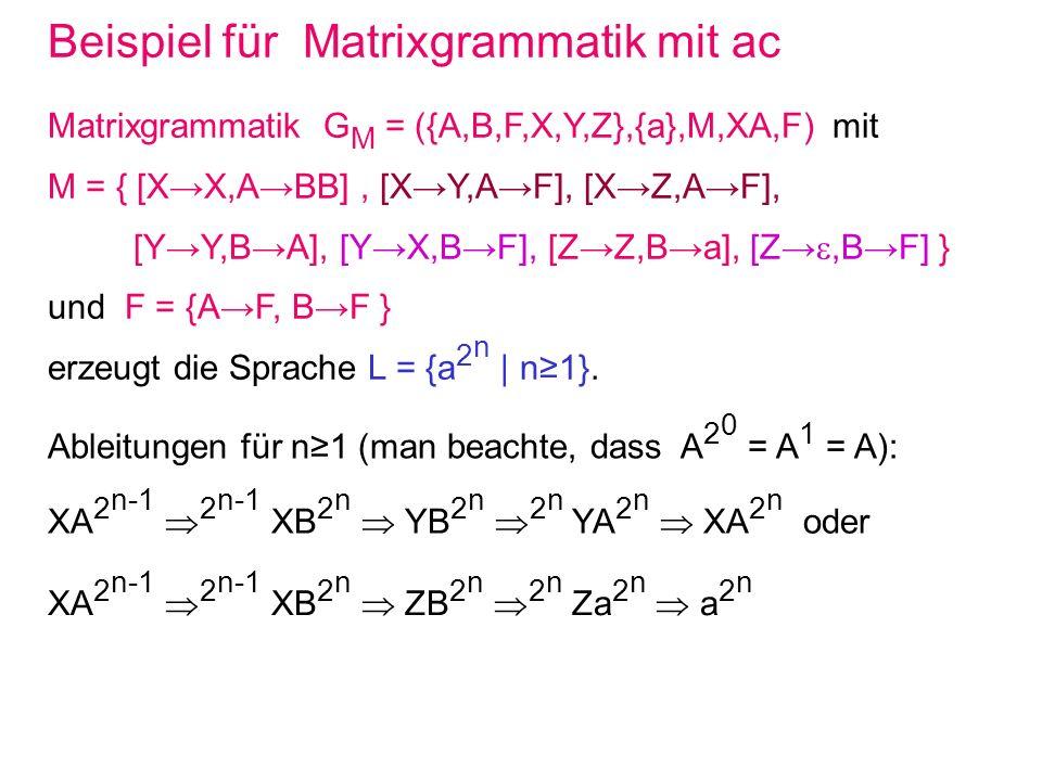 Beispiel für Matrixgrammatik mit ac Matrixgrammatik G M = ({A,B,F,X,Y,Z},{a},M,XA,F) mit M = { [XX,ABB], [XY,AF], [XZ,AF], [YY,BA], [YX,BF], [ZZ,Ba],
