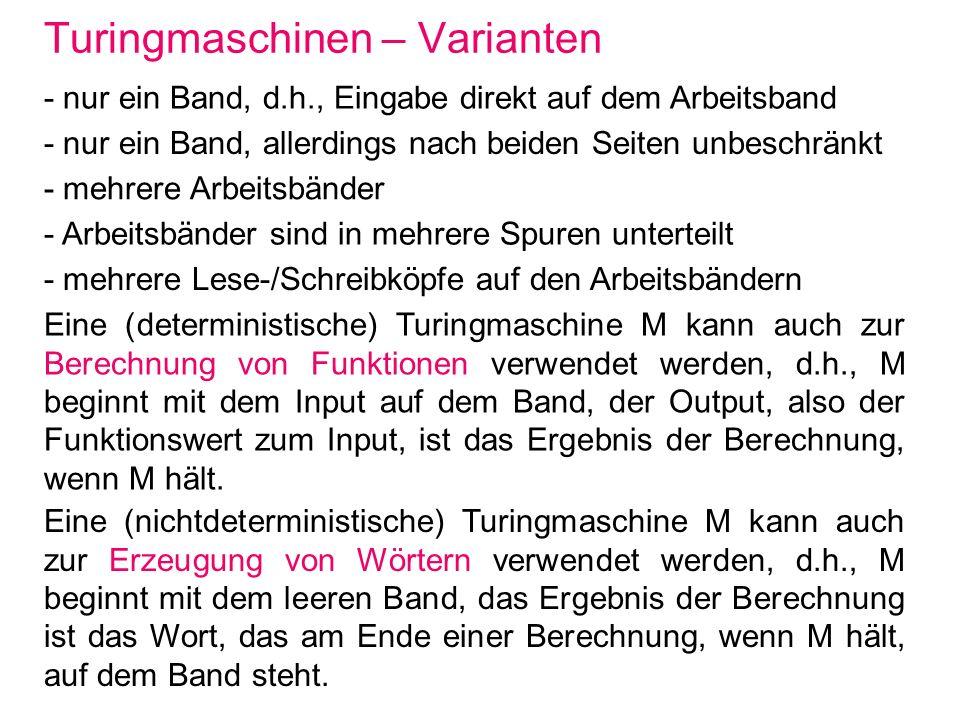 Turingmaschinen – Varianten - nur ein Band, d.h., Eingabe direkt auf dem Arbeitsband - nur ein Band, allerdings nach beiden Seiten unbeschränkt - mehr