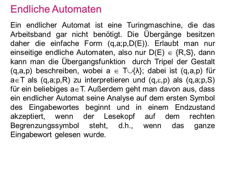 Endliche Automaten Ein endlicher Automat ist eine Turingmaschine, die das Arbeitsband gar nicht benötigt. Die Übergänge besitzen daher die einfache Fo