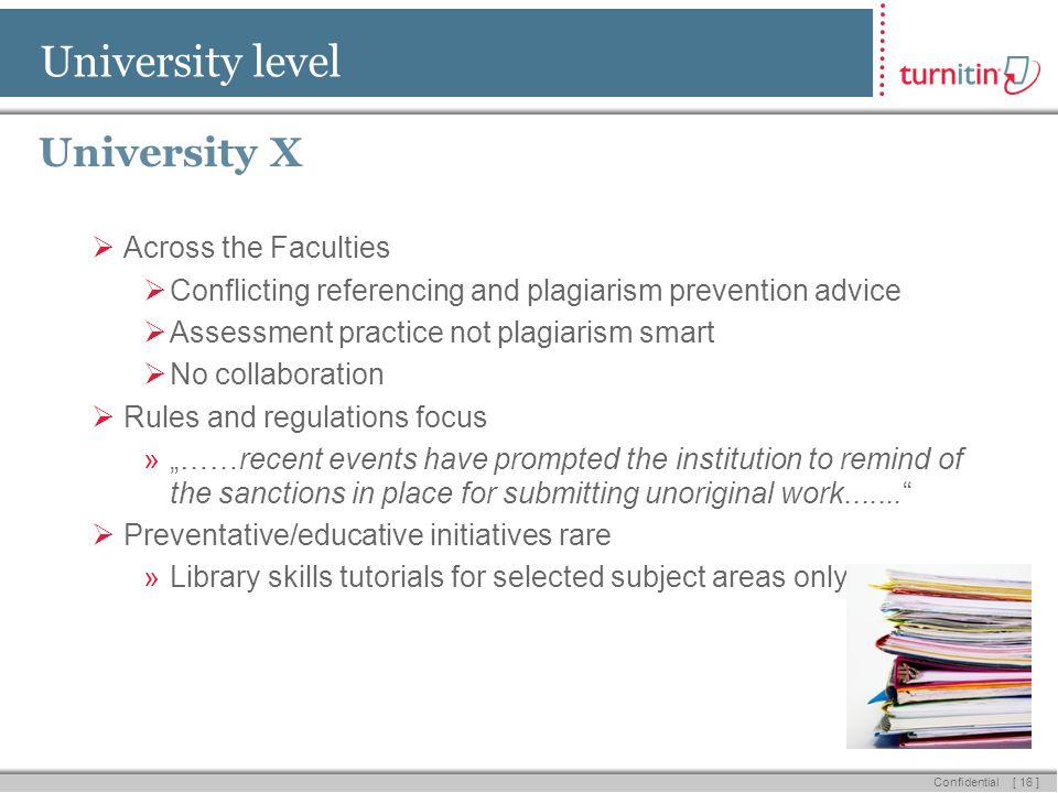 [ 16 ] Confidential University level University X Across the Faculties Conflicting referencing and plagiarism prevention advice Assessment practice not plagiarism smart No collaboration Rules and regulations focus »……recent events have prompted the institution to remind of the sanctions in place for submitting unoriginal work.......
