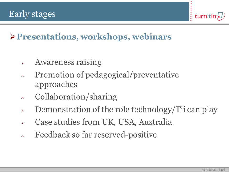 [ 19 ] Confidential Early stages Presentations, workshops, webinars Awareness raising Promotion of pedagogical/preventative approaches Collaboration/sharing Demonstration of the role technology/Tii can play Case studies from UK, USA, Australia Feedback so far reserved-positive