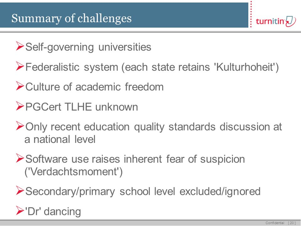 [ 20 ] Confidential Summary of challenges Self-governing universities Federalistic system (each state retains Kulturhoheit ) Culture of academic freedom PGCert TLHE unknown Only recent education quality standards discussion at a national level Software use raises inherent fear of suspicion ( Verdachtsmoment ) Secondary/primary school level excluded/ignored Dr dancing