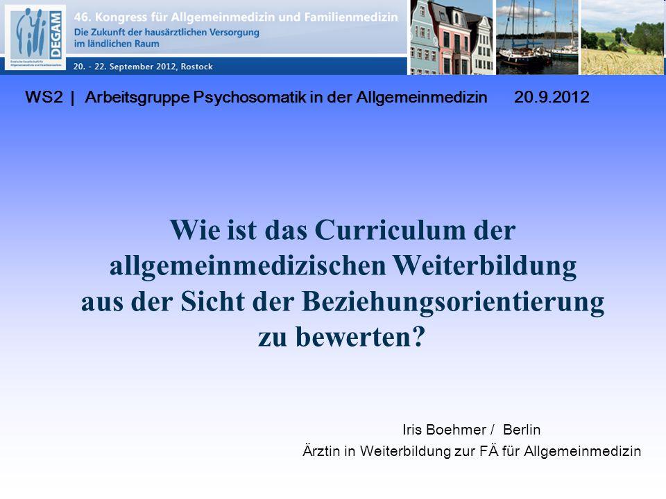 WS2 | Arbeitsgruppe Psychosomatik in der Allgemeinmedizin 20.9.2012 Iris Boehmer / Berlin Ärztin in Weiterbildung zur FÄ für Allgemeinmedizin Wie ist