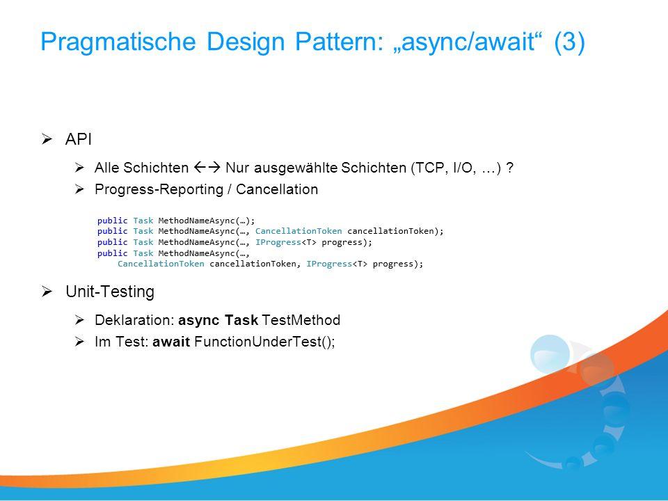 Pragmatische Design Pattern: async/await (3) API Alle Schichten Nur ausgewählte Schichten (TCP, I/O, …) ? Progress-Reporting / Cancellation Unit-Testi
