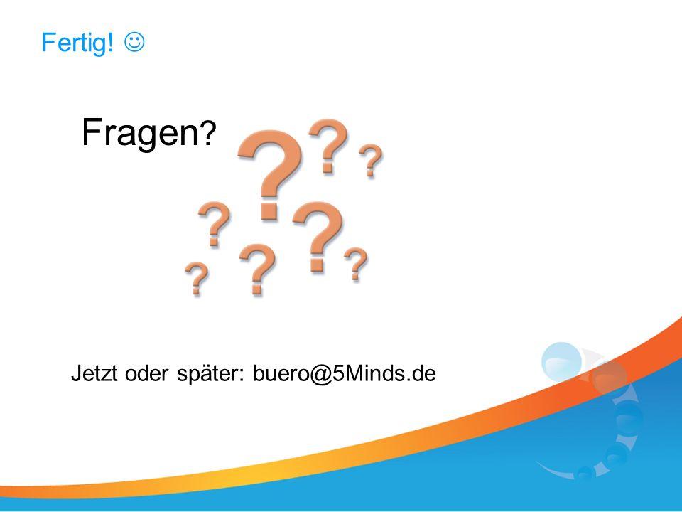 Fertig! Fragen Jetzt oder später: buero@5Minds.de