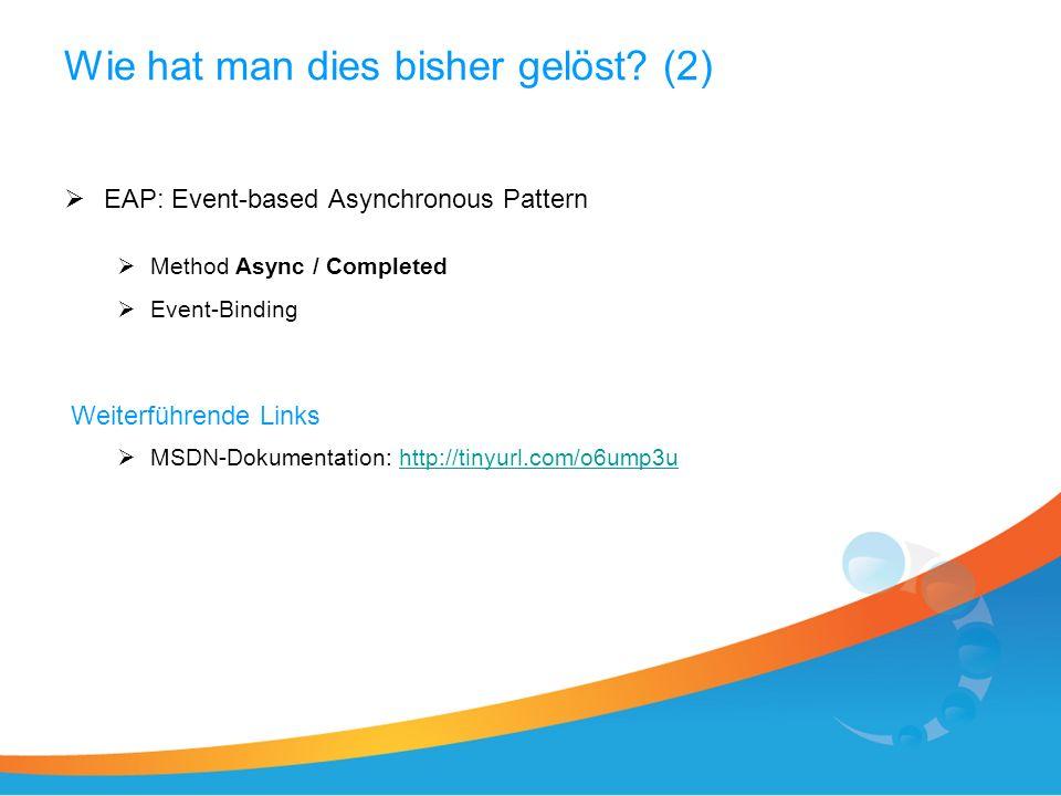 Wie hat man dies bisher gelöst? (2) EAP: Event-based Asynchronous Pattern Method Async / Completed Event-Binding Weiterführende Links MSDN-Dokumentati