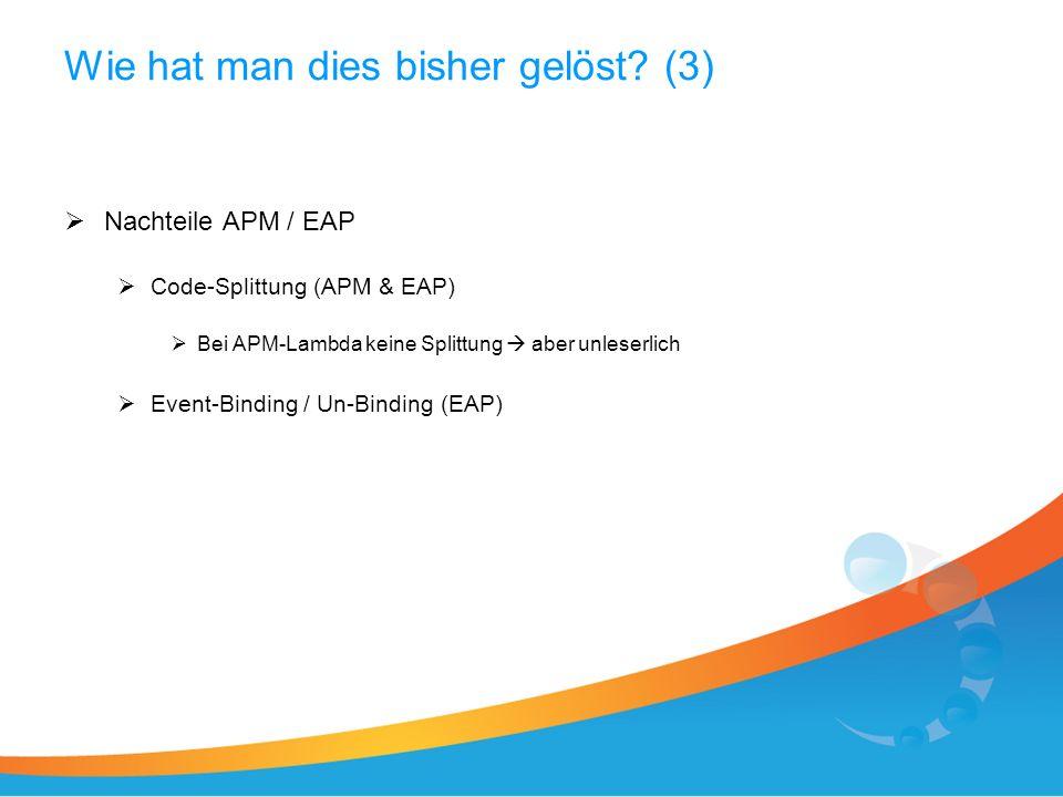 Wie hat man dies bisher gelöst? (3) Nachteile APM / EAP Code-Splittung (APM & EAP) Bei APM-Lambda keine Splittung aber unleserlich Event-Binding / Un-