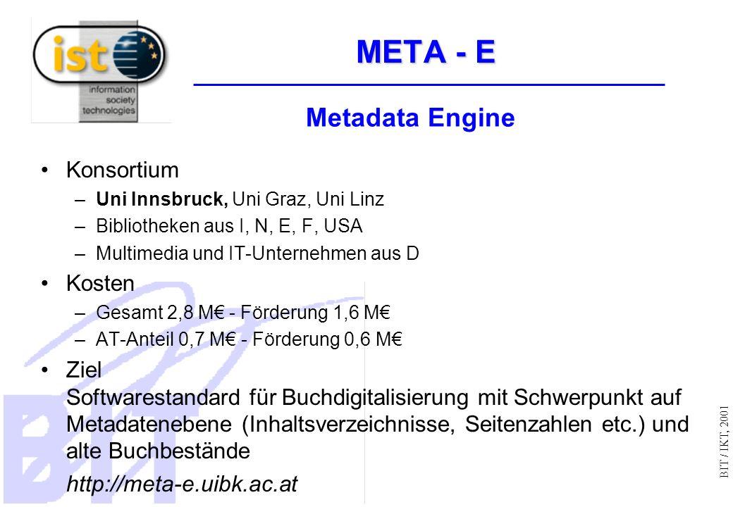 BIT / IKT, 2001 META - E Konsortium –Uni Innsbruck, Uni Graz, Uni Linz –Bibliotheken aus I, N, E, F, USA –Multimedia und IT-Unternehmen aus D Kosten –Gesamt 2,8 M - Förderung 1,6 M –AT-Anteil 0,7 M - Förderung 0,6 M Ziel Softwarestandard für Buchdigitalisierung mit Schwerpunkt auf Metadatenebene (Inhaltsverzeichnisse, Seitenzahlen etc.) und alte Buchbestände http://meta-e.uibk.ac.at Metadata Engine