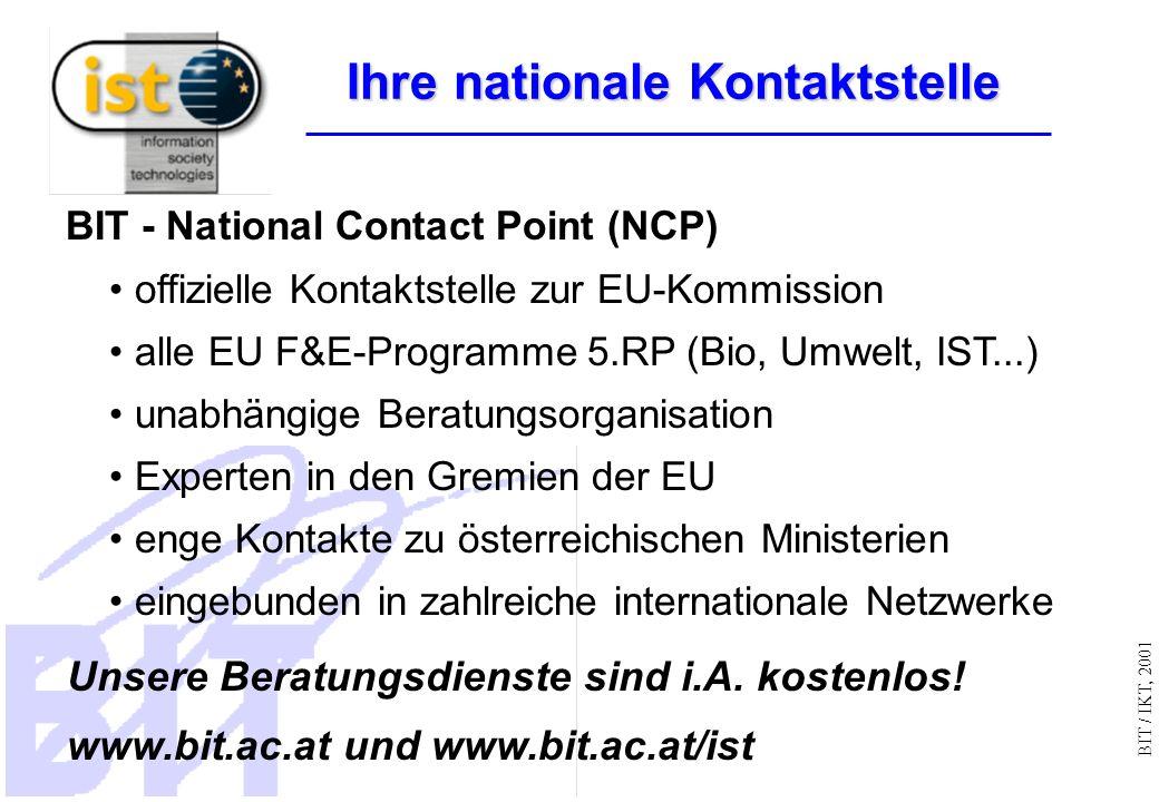 BIT / IKT, 2001 BIT - National Contact Point (NCP) offizielle Kontaktstelle zur EU-Kommission alle EU F&E-Programme 5.RP (Bio, Umwelt, IST...) unabhängige Beratungsorganisation Experten in den Gremien der EU enge Kontakte zu österreichischen Ministerien eingebunden in zahlreiche internationale Netzwerke Unsere Beratungsdienste sind i.A.