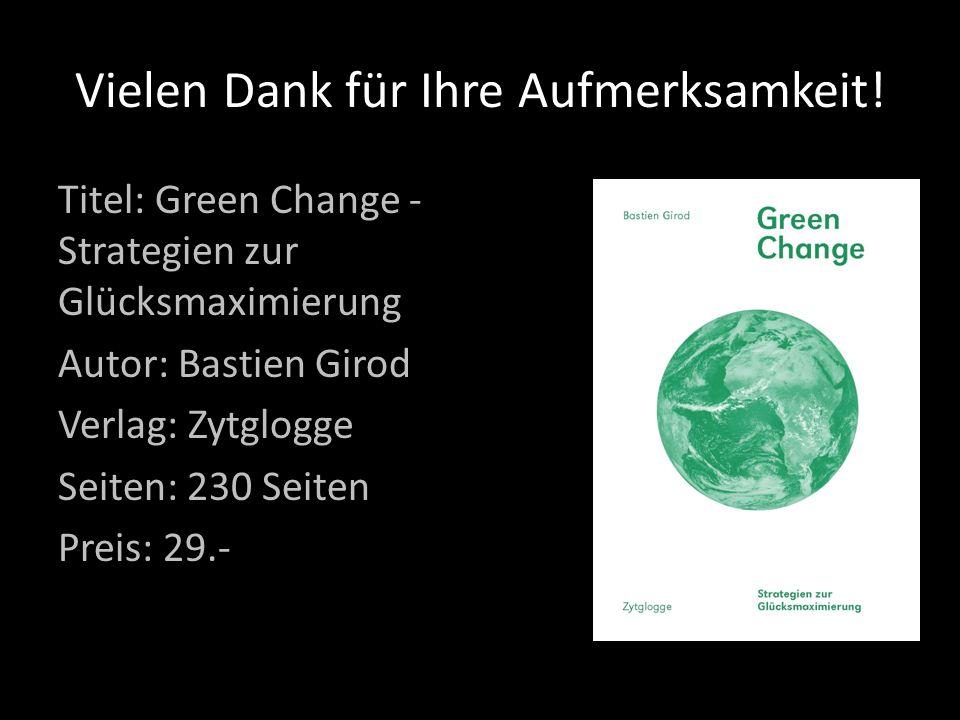 Vielen Dank für Ihre Aufmerksamkeit! Titel: Green Change - Strategien zur Glücksmaximierung Autor: Bastien Girod Verlag: Zytglogge Seiten: 230 Seiten