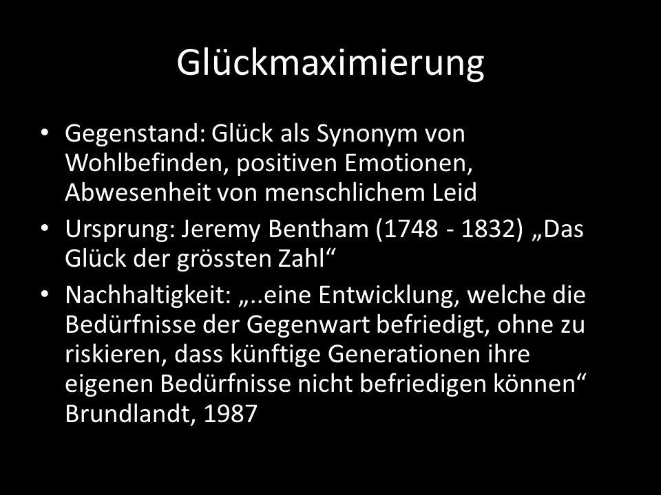 Glückmaximierung Gegenstand: Glück als Synonym von Wohlbefinden, positiven Emotionen, Abwesenheit von menschlichem Leid Ursprung: Jeremy Bentham (1748