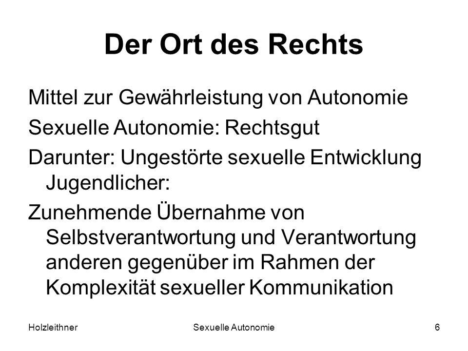 HolzleithnerSexuelle Autonomie6 Der Ort des Rechts Mittel zur Gewährleistung von Autonomie Sexuelle Autonomie: Rechtsgut Darunter: Ungestörte sexuelle