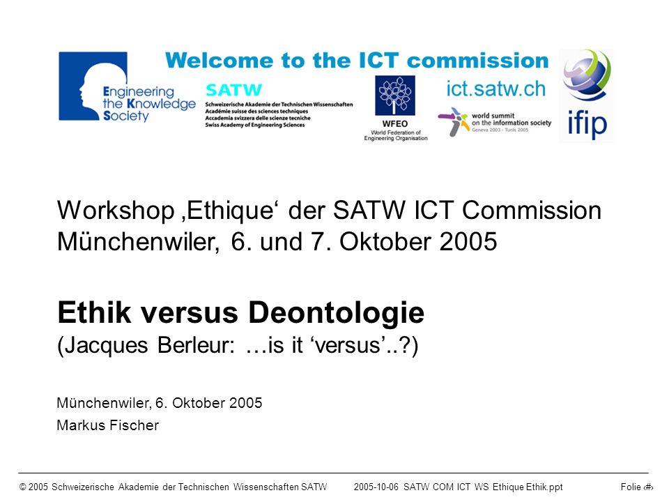 © 2005 Schweizerische Akademie der Technischen Wissenschaften SATW2005-10-06 SATW COM ICT WS Ethique Ethik.ppt Folie 1 Workshop Ethique der SATW ICT Commission Münchenwiler, 6.