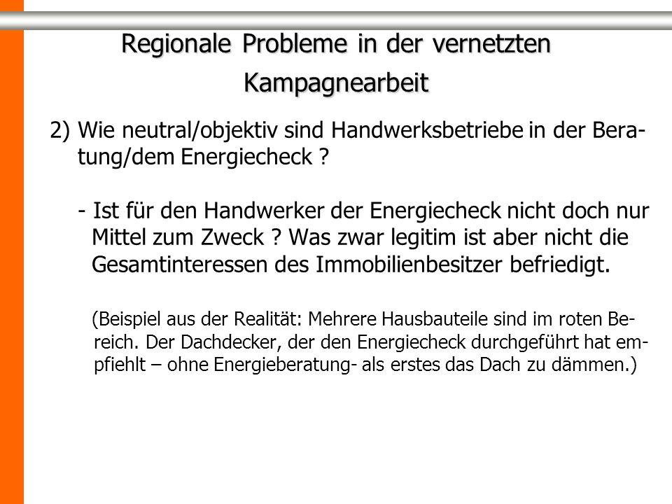 Regionale Probleme in der vernetzten Kampagnearbeit 2) Wie neutral/objektiv sind Handwerksbetriebe in der Bera- tung/dem Energiecheck ? - Ist für den